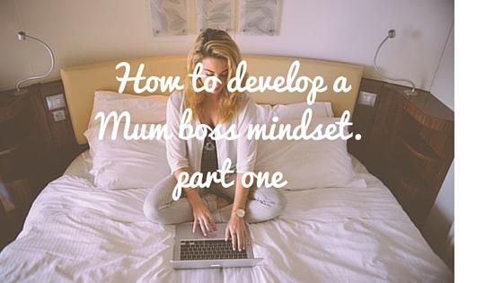 How to develop a Mum Boss Mindset – Part one
