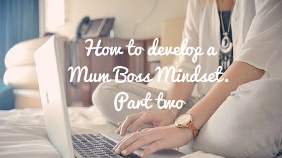 How to develop a Mum Boss Mindset. Part two